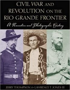 2006 Pate Award Winner - Civil War and Revolution on the Rio Grande Frontier: A Narrative and Photographic History by Jerry Thompson and Lawrence T. Jones III
