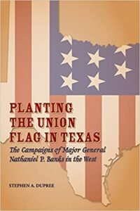 2008 Pate Award Winner - Stephen Dupree Planting the Union Flag in Texas: The Campaigns of Major General Nathaniel P. Banks in the West