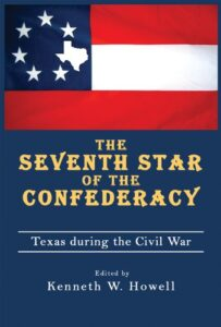 2009 Pate Award Winner - The Seventh Star of The Confederacy: Texas During the Civil War Edited By Kenneth Howell